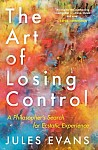 The Art of Losing Control: A Philosopher's Search for Ecstatic Experience