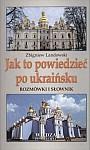 Jak to powiedzieć po ukraińsku. Rozmówki i słownik.