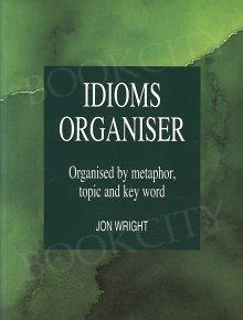 Idioms Organiser. Organised by Metaphor, Topic and Key Word