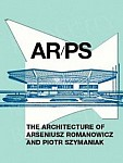 AR/PS THE ARCHITECTURE OF ARSENIUSZ ROMANOWICZ AND PIOTR SZYMANIAK